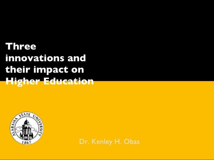 <ul><li>Dr. Kenley H. Obas </li></ul>Three innovations and their impact on Higher Education