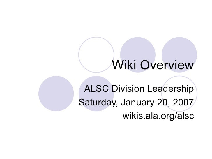 Wiki Overview  ALSC Division Leadership Saturday, January 20, 2007           wikis.ala.org/alsc