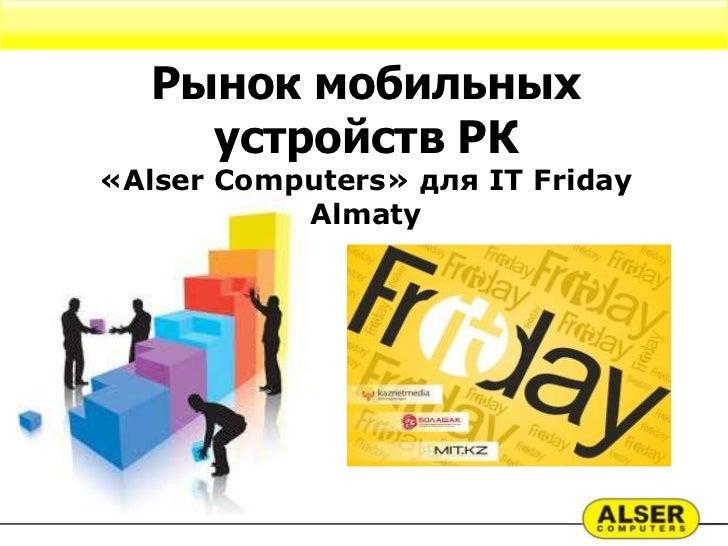 Рынок мобильных     устройств РК«Alser Computers» для IT Friday           Almaty
