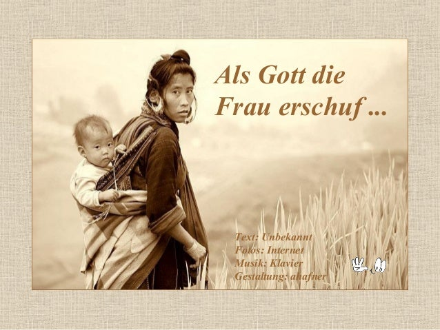 Als Gott dieFrau erschuf ... Text: Unbekannt Fotos: Internet Musik: Klavier Gestaltung: ahafner
