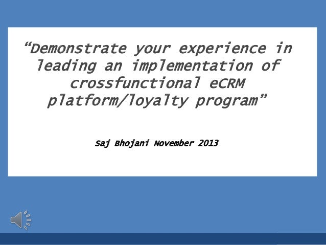 """Demonstrate your experience in leading an implementation of crossfunctional eCRM platform/loyalty program"" Saj Bhojani No..."