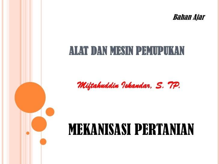 Bahan AjarALAT DAN MESIN PEMUPUKAN Miftahuddin Iskandar, S. TP.MEKANISASI PERTANIAN