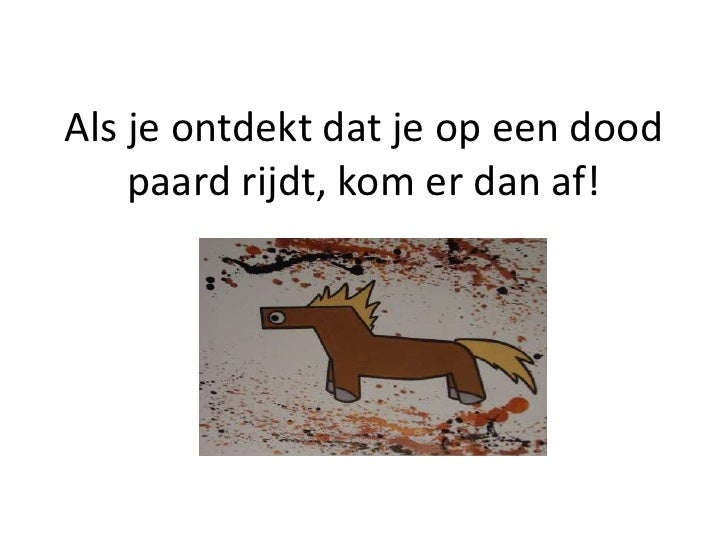 Als je ontdekt dat je op een dood paard rijdt, kom er dan af!<br />