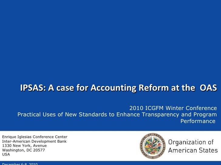 IPSAS: A case for Accounting Reform at the  OAS 2010 ICGFM Winter Conference Practical Uses of New Standards to Enhance Tr...