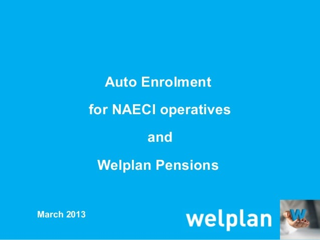 Auto Enrolment             for NAECI operatives                     and              Welplan PensionsMarch 2013
