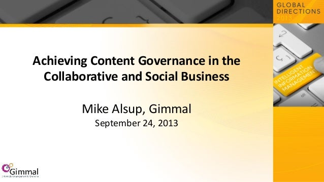 Achieving Content Governance in the Collaborative and Social Business Mike Alsup, Gimmal September 24, 2013