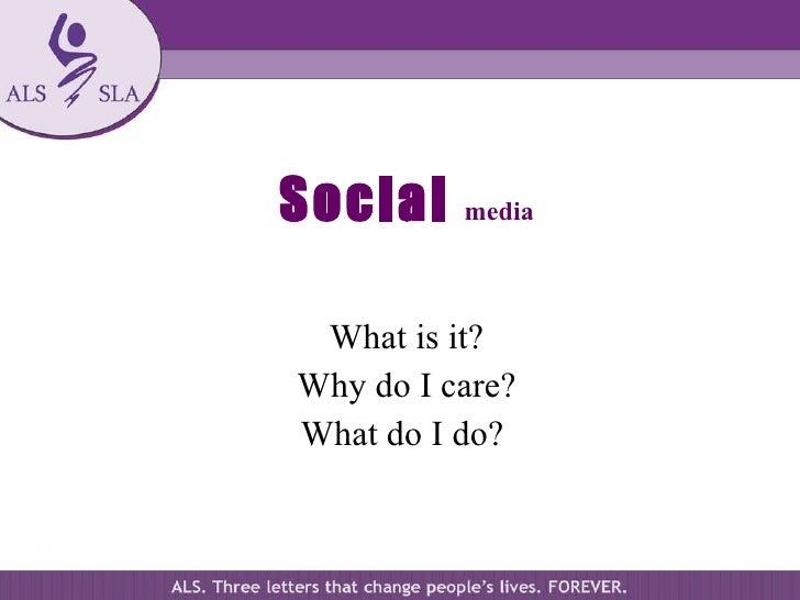 Social   media <ul><li>What is it? </li></ul><ul><li>Why do I care? </li></ul><ul><li>What do I do?  </li></ul>