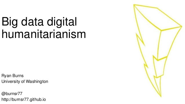 Big data digital humanitarianism Ryan Burns University of Washington @burnsr77 http://burnsr77.github.io
