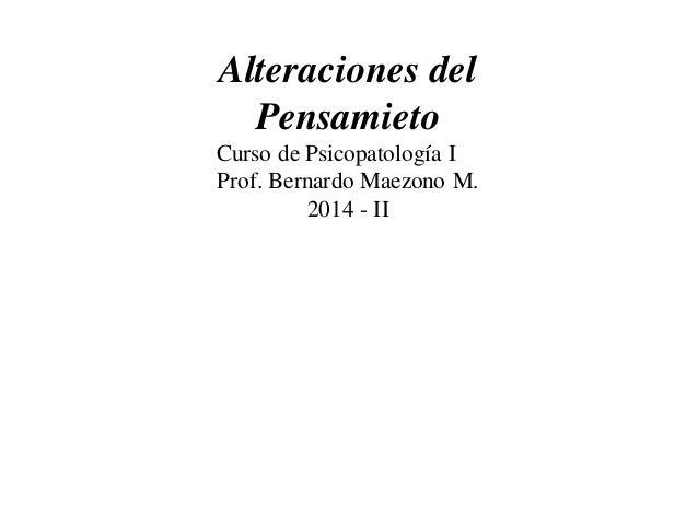 Alteraciones del  Pensamieto  Curso de Psicopatología I  Prof. Bernardo Maezono M.  2014 - II