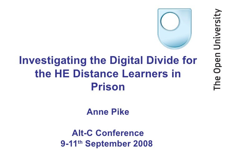 Investigating the Digital Divide for the HE Distance Learners in Prison Anne Pike Alt-C Conference 9-11 th  September 2008