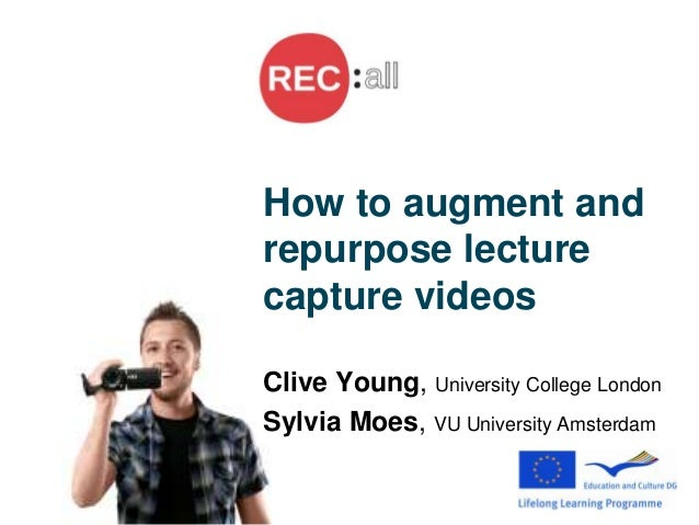 How to augment and repurpose lecture capture videos Clive Young, University College London Sylvia Moes, VU University Amst...