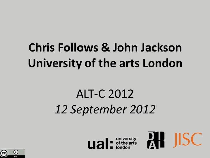 Chris Follows & John JacksonUniversity of the arts London         ALT-C 2012     12 September 2012