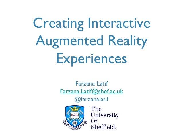 Creating Interactive Augmented Reality Experiences Farzana Latif Farzana.Latif@shef.ac.uk @farzanalatif University of Shef...