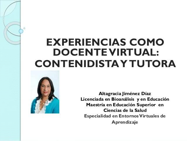 EXPERIENCIAS COMO DOCENTEVIRTUAL: CONTENIDISTAYTUTORA Altagracia Jiménez Díaz Licenciada en Bioanálisis y en Educación Mae...