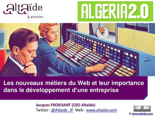 Les nouveaux métiers du Web et leur importancedans le développement d'une entreprise© www.altaide.comJacques FROISSANT (CE...