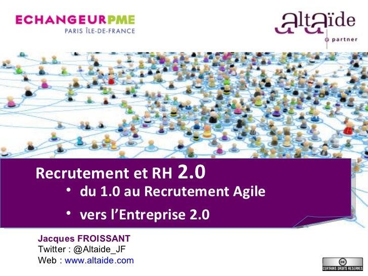 Recrutement et RH  2.0 <ul><li>du 1.0 au Recrutement Agile </li></ul><ul><li>vers l' Entreprise 2.0 </li></ul>Jacques FROI...