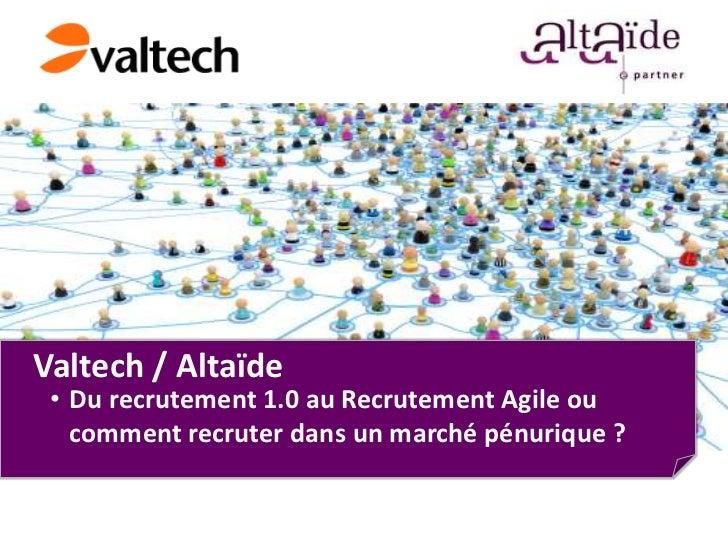 Valtech / Altaïde • Du recrutement 1.0 au Recrutement Agile ou   comment recruter dans un marché pénurique ?