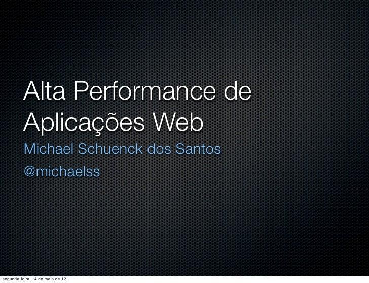 Alta Performance de          Aplicações Web          Michael Schuenck dos Santos          @michaelsssegunda-feira, 14 de m...