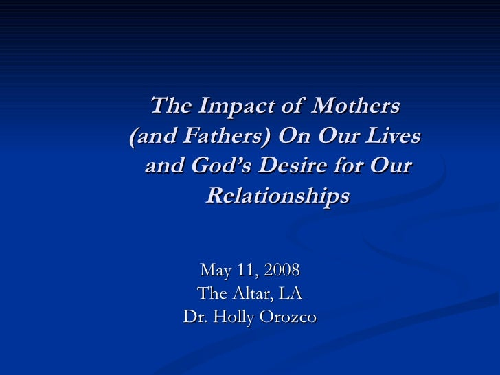 The Impact of Mothers  (and Fathers) On Our Lives  and God's Desire for Our Relationships May 11, 2008 The Altar, LA Dr. H...