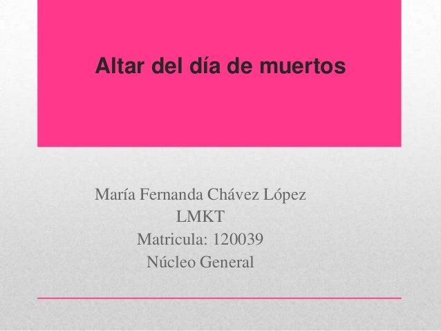 Altar del día de muertosMaría Fernanda Chávez López           LMKT     Matricula: 120039       Núcleo General