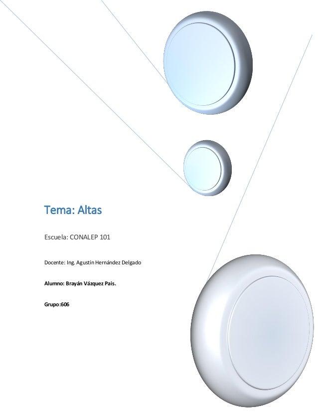 Tema: Altas Escuela: CONALEP 101 Docente: Ing. Agustín Hernández Delgado Alumno: Brayán Vázquez Pais. Grupo:606