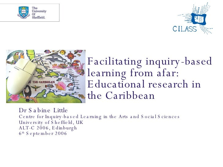 Facilitating inquiry-based learning from afar: Educational research in the Caribbean Dr Sabine Little Centre for Inquiry-b...