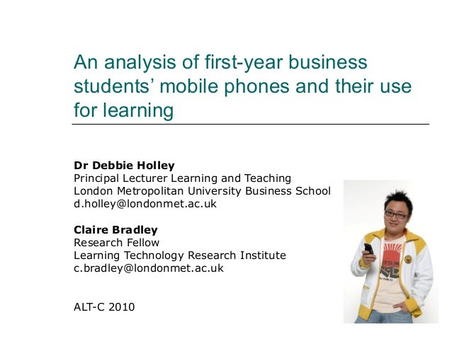 An analysis of first-year business students' mobile phones and their use for learning Dr Debbie Holley Principal Lecturer ...