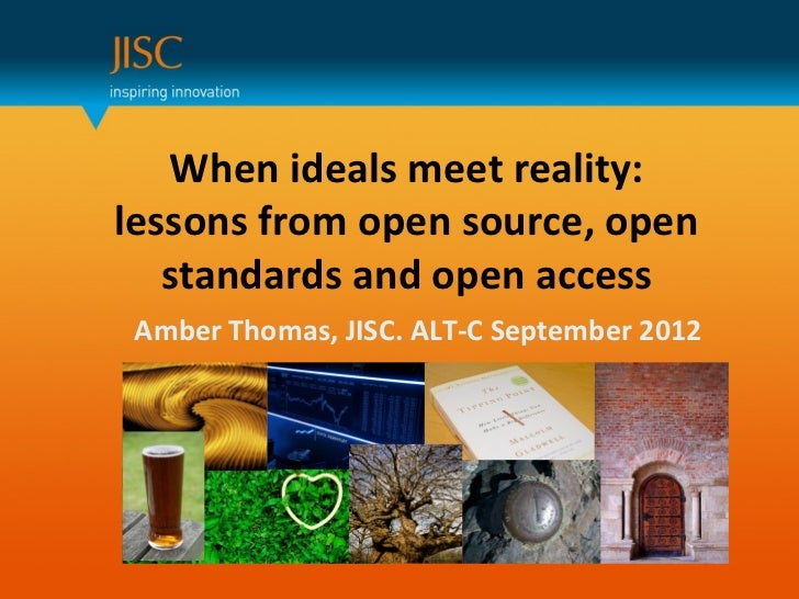 When ideals meet reality:lessons from open source, open   standards and open access Amber Thomas, JISC. ALT-C September 2012
