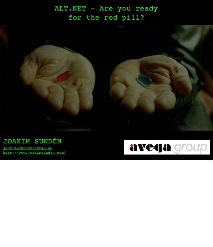 ALT.NET - Are you ready                          for the red pill?     JOAKIM SUNDÉN joakim.sunden@avega.se http://www.joa...