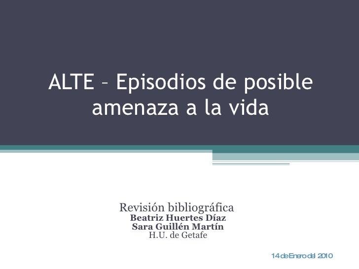 ALTE – Episodios de posible amenaza a la vida Revisión bibliográfica  Beatriz Huertes Díaz Sara Guillén Martín H.U. de Get...
