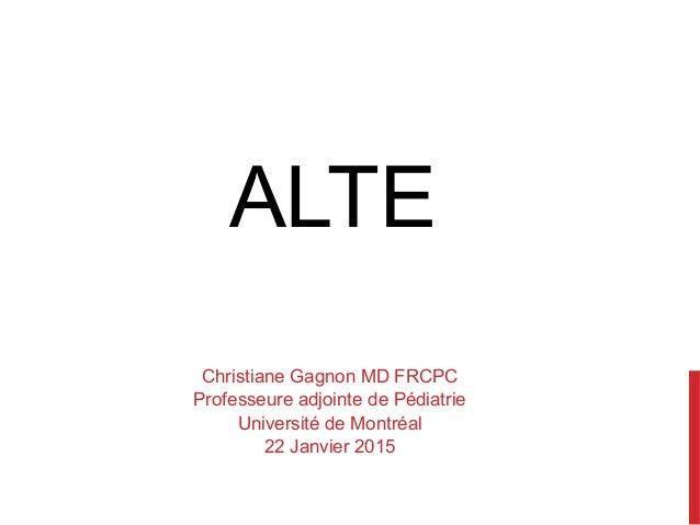 ALTE Christiane Gagnon MD FRCPC Professeure adjointe de Pédiatrie Université de Montréal 22 Janvier 2015