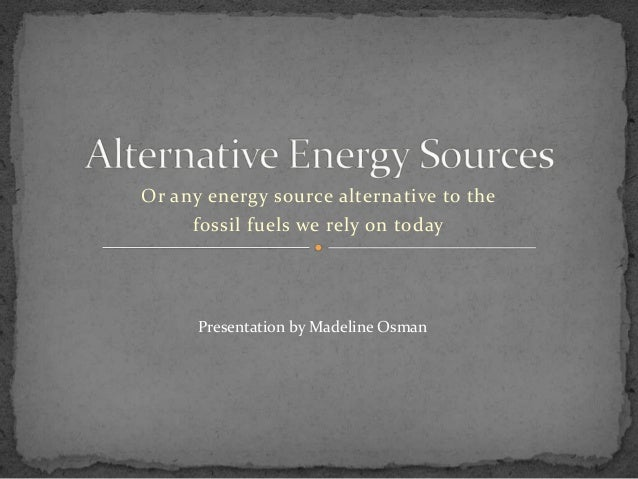 Or any energy source alternative to the fossil fuels we rely on today Presentation by Madeline Osman