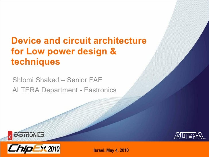 Device and circuit architecture for Low power design & techniques Shlomi Shaked – Senior FAE  ALTERA Department - Eastronics