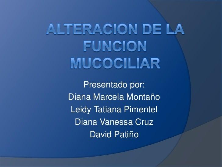 ALTERACION DE LA FUNCION MUCOCILIAR<br />Presentado por:<br />Diana Marcela Montaño<br />Leidy Tatiana Pimentel<br />Diana...