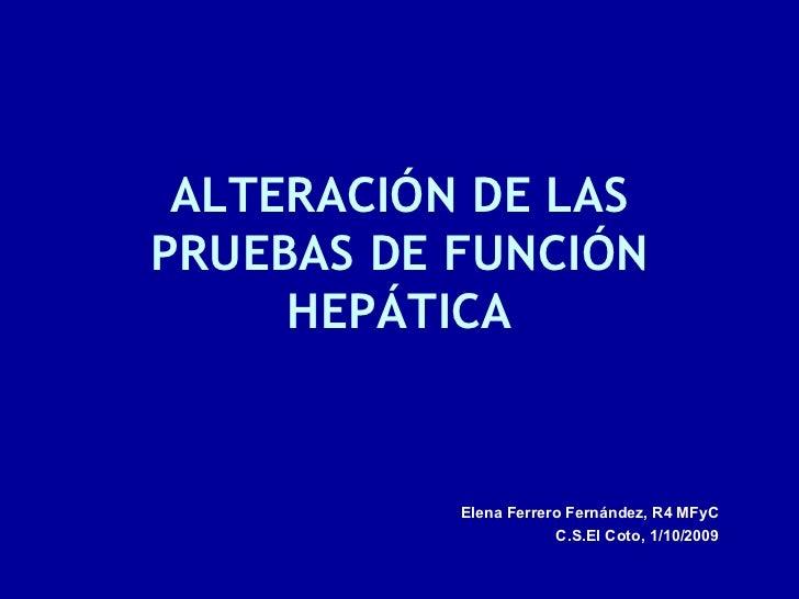 ALTERACIÓN DE LAS PRUEBAS DE FUNCIÓN      HEPÁTICA              Elena Ferrero Fernández, R4 MFyC                        C....