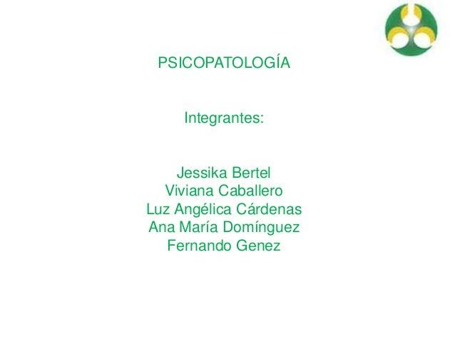 PSICOPATOLOGÍA Integrantes: Jessika Bertel Viviana Caballero Luz Angélica Cárdenas Ana María Domínguez Fernando Genez