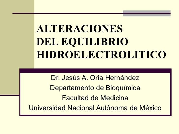 ALTERACIONES  DEL EQUILIBRIO HIDROELECTROLITICO Dr. Jesús A. Oria Hernández Departamento de Bioquímica Facultad de Medicin...