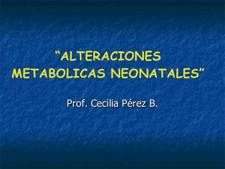 """"""" ALTERACIONES METABOLICAS NEONATALES"""" Prof. Cecilia Pérez B."""