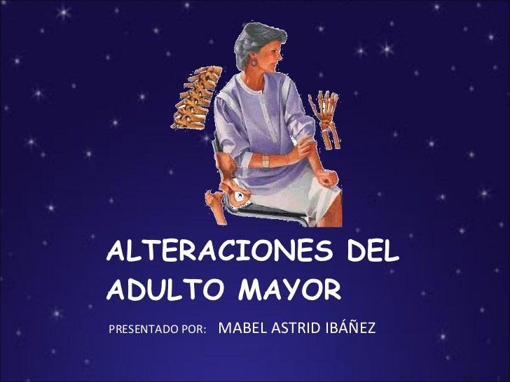 ALTERACIONES DEL ADULTO MAYOR <ul><li>PRESENTADO POR:  MABEL ASTRID IBÁÑEZ </li></ul>