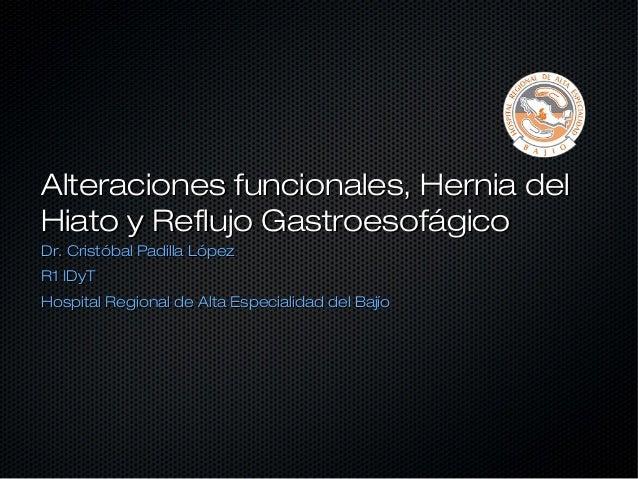 Alteraciones funcionales, Hernia delHiato y Reflujo GastroesofágicoDr. Cristóbal Padilla LópezR1 IDyTHospital Regional de ...