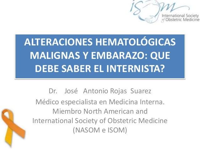 ALTERACIONES HEMATOLÓGICAS MALIGNAS Y EMBARAZO: QUE DEBE SABER EL INTERNISTA? Dr. José Antonio Rojas Suarez Médico especia...