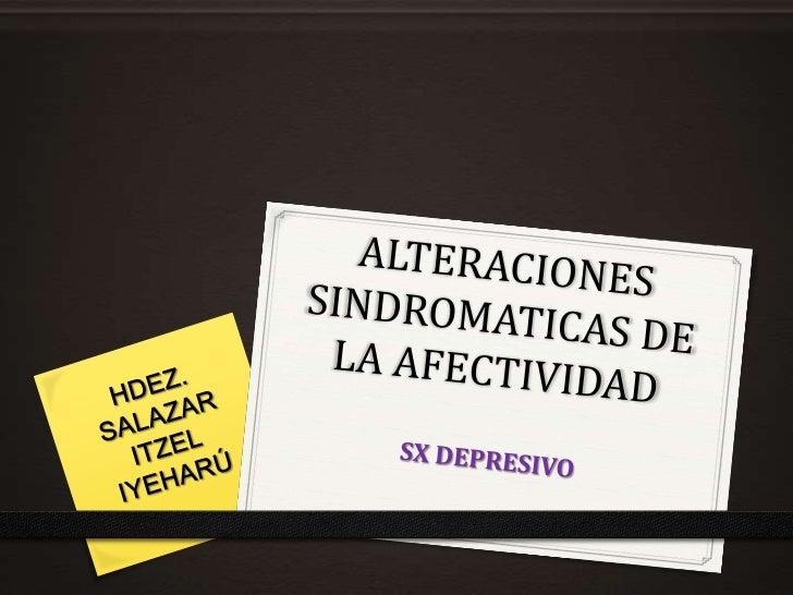 ALTERACIONES SINDROMATICAS DE LA AFECTIVIDAD<br />SX DEPRESIVO<br />HDEZ. SALAZAR ITZEL IYEHARÚ<br />