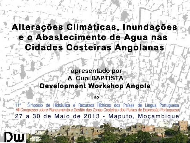 Alterações Climáticas, Inundaçõese o Abastecimento de Agua nasCidades Costeiras Angolanasapresentado porA. Cupi BAPTISTADe...