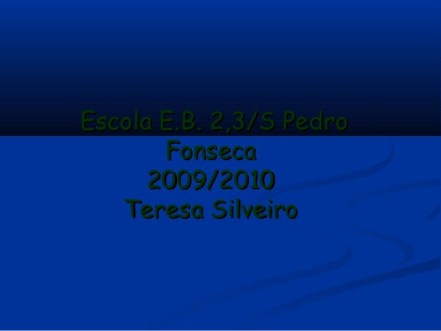 Escola E.B. 2,3/S PedroEscola E.B. 2,3/S Pedro FonsecaFonseca 2009/20102009/2010 Teresa SilveiroTeresa Silveiro