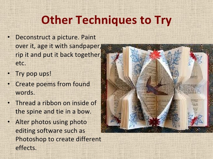 Other Techniques to Try <ul><li>Deconstruct a picture. Paint over it, age it with sandpaper, rip it and put it back togeth...