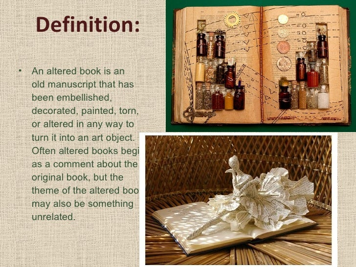 Definition:  <ul><li>An altered book is an oldmanuscriptthat has been embellished, decorated, painted, torn, or altered ...