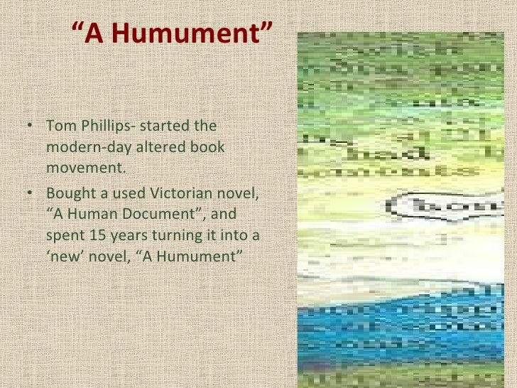 """ A Humument"" <ul><li>Tom Phillips- started the modern-day altered book movement. </li></ul><ul><li>Bought a used Victoria..."