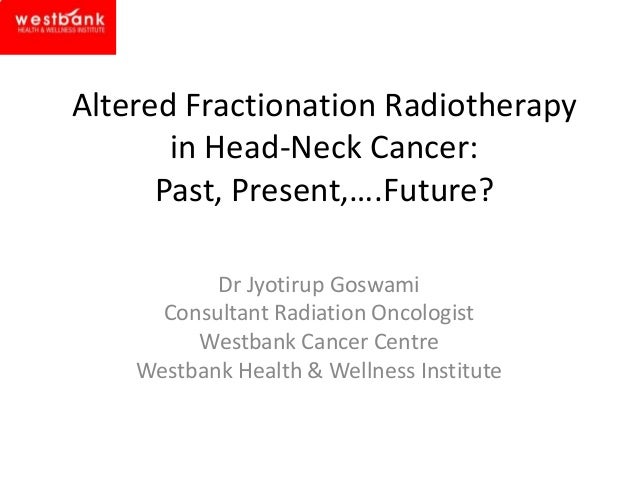 Altered Fractionation Radiotherapy in Head-Neck Cancer: Past, Present,….Future? Dr Jyotirup Goswami Consultant Radiation O...
