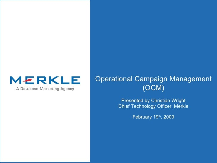 Operational Campaign Management (OCM) Presented by Christian Wright Chief Technology Officer, Merkle February 19 th , 2009