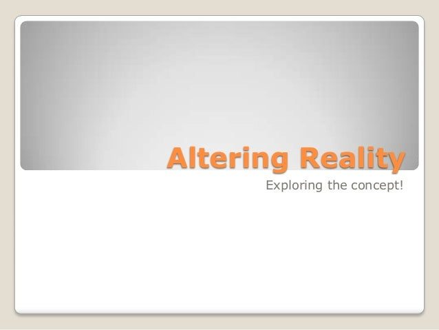Altering Reality      Exploring the concept!